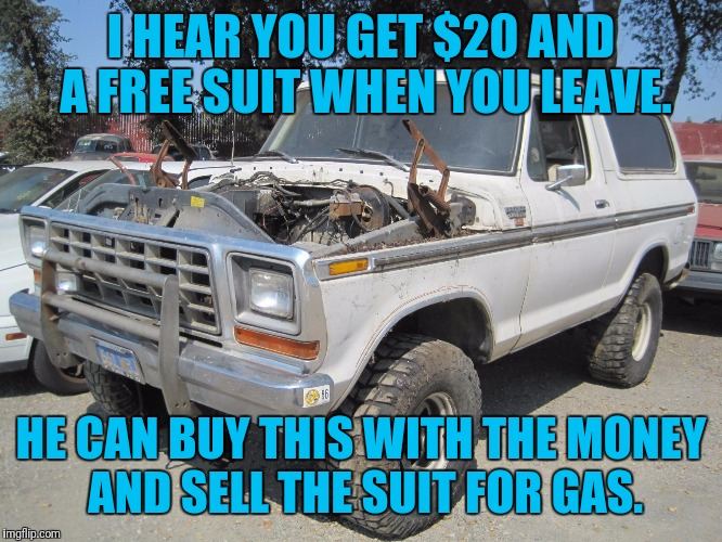 I HEAR YOU GET $20 AND A FREE SUIT WHEN YOU LEAVE. HE CAN BUY THIS WITH THE MONEY AND SELL THE SUIT FOR GAS. | made w/ Imgflip meme maker