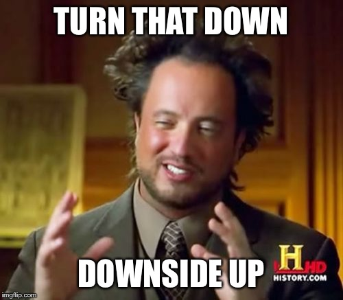 Ancient Aliens Meme | TURN THAT DOWN DOWNSIDE UP | image tagged in memes,ancient aliens | made w/ Imgflip meme maker