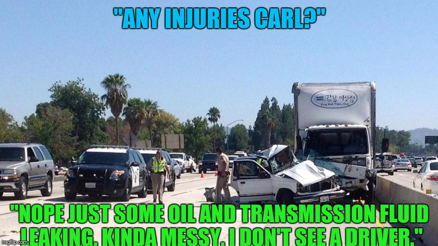 """ANY INJURIES CARL?"" ""NOPE JUST SOME OIL AND TRANSMISSION FLUID LEAKING. KINDA MESSY. I DON'T SEE A DRIVER."" 