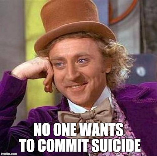 Creepy Condescending Wonka Meme | NO ONE WANTS TO COMMIT SUICIDE | image tagged in memes,creepy condescending wonka | made w/ Imgflip meme maker