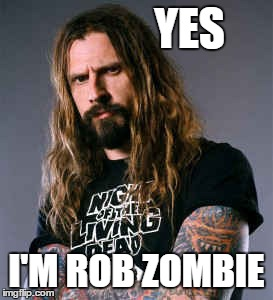 YES I'M ROB ZOMBIE | made w/ Imgflip meme maker