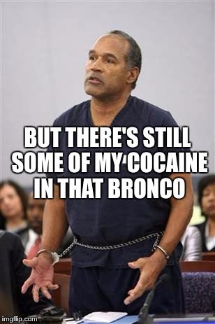 BUT THERE'S STILL SOME OF MY COCAINE IN THAT BRONCO | made w/ Imgflip meme maker