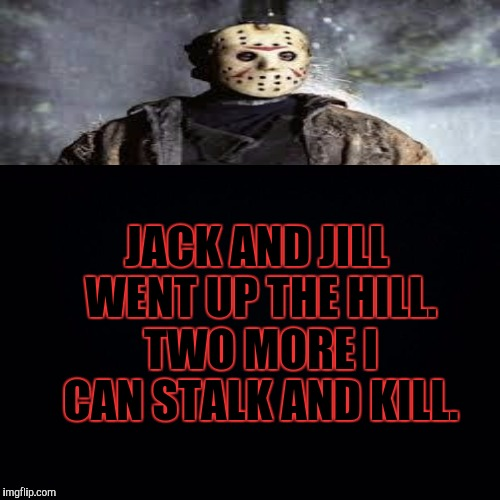 JACK AND JILL WENT UP THE HILL. TWO MORE I CAN STALK AND KILL. | made w/ Imgflip meme maker