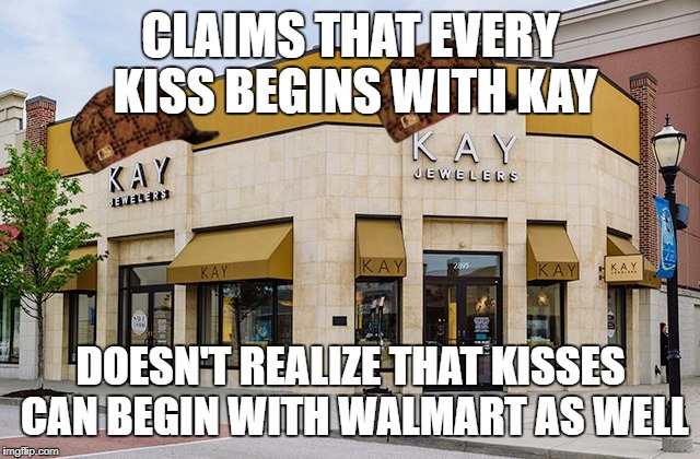 CLAIMS THAT EVERY KISS BEGINS WITH KAY DOESN'T REALIZE THAT KISSES CAN BEGIN WITH WALMART AS WELL | image tagged in scum jewelers,scumbag | made w/ Imgflip meme maker