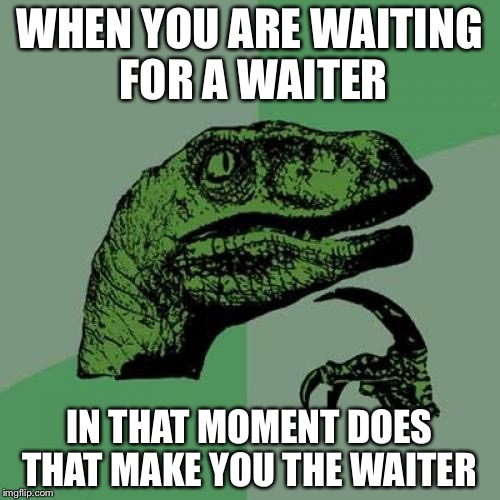 Philosoraptor Meme | WHEN YOU ARE WAITING FOR A WAITER IN THAT MOMENT DOES THAT MAKE YOU THE WAITER | image tagged in memes,philosoraptor | made w/ Imgflip meme maker