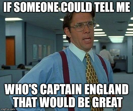 That Would Be Great Meme | IF SOMEONE COULD TELL ME WHO'S CAPTAIN ENGLAND THAT WOULD BE GREAT | image tagged in memes,that would be great | made w/ Imgflip meme maker