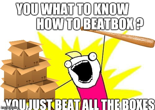 How to beatbox | YOU WHAT TO KNOW             HOW TO BEATBOX ? YOU JUST BEAT ALL THE BOXES | image tagged in memes,x all the y,beatbox,beat,box,baseball bat | made w/ Imgflip meme maker