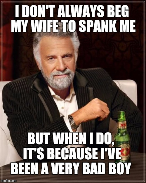 The Most Interesting Man In The World Meme | I DON'T ALWAYS BEG MY WIFE TO SPANK ME BUT WHEN I DO, IT'S BECAUSE I'VE BEEN A VERY BAD BOY | image tagged in memes,the most interesting man in the world,jbmemegeek,spanking | made w/ Imgflip meme maker