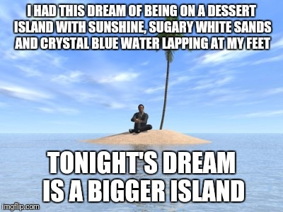 Desert island | I HAD THIS DREAM OF BEING ON A DESSERT ISLAND WITH SUNSHINE, SUGARY WHITE SANDS AND CRYSTAL BLUE WATER LAPPING AT MY FEET TONIGHT'S DREAM IS | image tagged in desert island | made w/ Imgflip meme maker