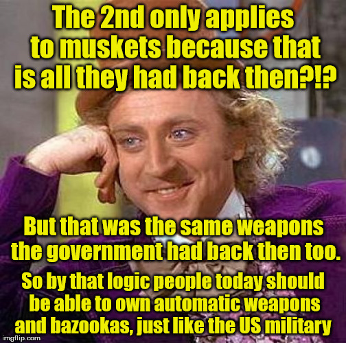 Anti-Gun Nuts never think it through | The 2nd only applies to muskets because that is all they had back then?!? So by that logic people today should be able to own automatic weap | image tagged in memes,creepy condescending wonka,liberal logic,gun control,gun rights | made w/ Imgflip meme maker
