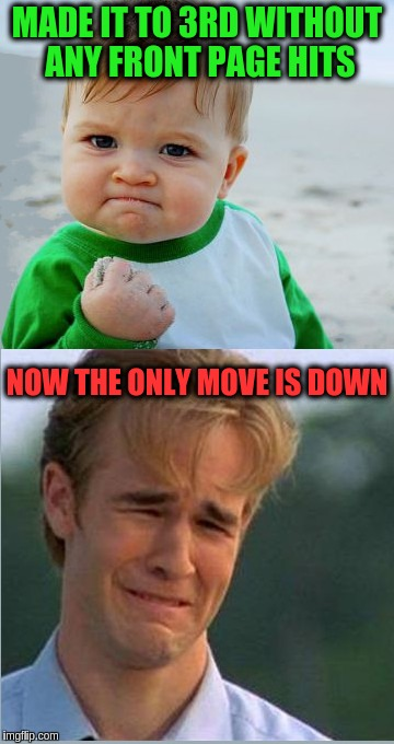 Only move is down | MADE IT TO 3RD WITHOUT ANY FRONT PAGE HITS NOW THE ONLY MOVE IS DOWN | image tagged in happy sad success kid crying 90s guy,funny,memes,celebration | made w/ Imgflip meme maker