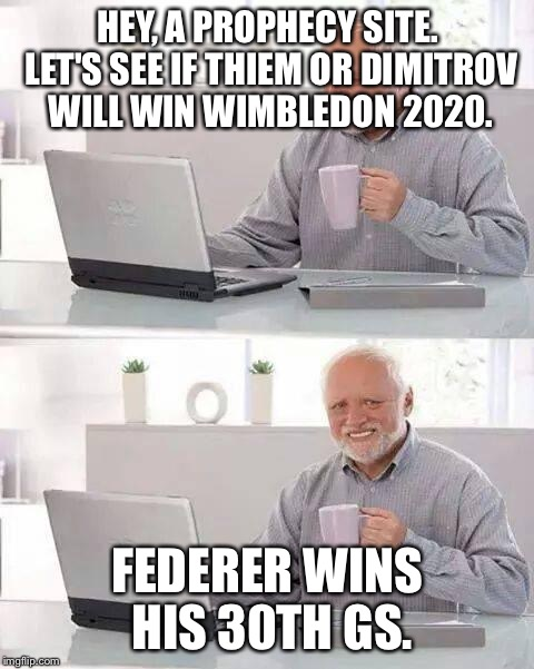 Hide the Pain Harold Meme | HEY, A PROPHECY SITE. LET'S SEE IF THIEM OR DIMITROV WILL WIN WIMBLEDON 2020. FEDERER WINS HIS 30TH GS. | image tagged in memes,hide the pain harold | made w/ Imgflip meme maker