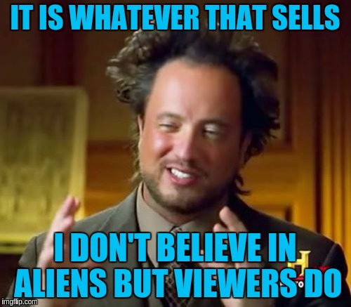 Ancient Aliens Meme | IT IS WHATEVER THAT SELLS I DON'T BELIEVE IN ALIENS BUT VIEWERS DO | image tagged in memes,ancient aliens | made w/ Imgflip meme maker