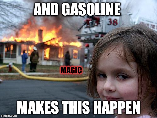 We just want to see the world burn... | AND GASOLINE MAKES THIS HAPPEN MAGIC | image tagged in memes,disaster girl | made w/ Imgflip meme maker