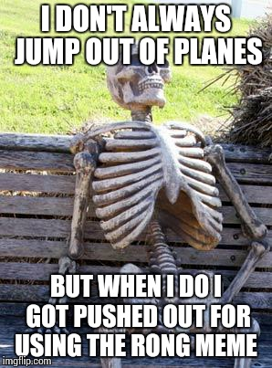 Waiting Skeleton | I DON'T ALWAYS JUMP OUT OF PLANES BUT WHEN I DO I GOT PUSHED OUT FOR USING THE RONG MEME | image tagged in memes,waiting skeleton | made w/ Imgflip meme maker
