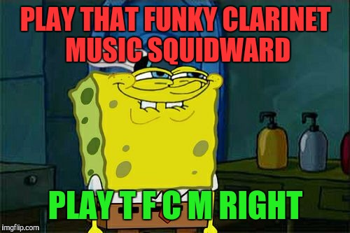 Dont You Squidward Meme | PLAY THAT FUNKY CLARINET MUSIC SQUIDWARD PLAY T F C M RIGHT | image tagged in memes,dont you squidward | made w/ Imgflip meme maker