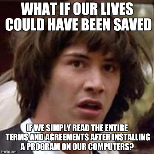 Conspiracy Keanu Meme | WHAT IF OUR LIVES COULD HAVE BEEN SAVED IF WE SIMPLY READ THE ENTIRE TERMS AND AGREEMENTS AFTER INSTALLING A PROGRAM ON OUR COMPUTERS? | image tagged in memes,conspiracy keanu | made w/ Imgflip meme maker