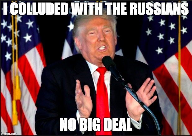 I COLLUDED WITH THE RUSSIANS NO BIG DEAL | image tagged in memes | made w/ Imgflip meme maker