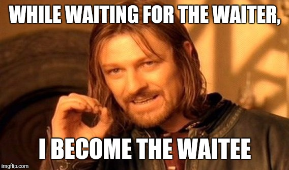 One Does Not Simply Meme | WHILE WAITING FOR THE WAITER, I BECOME THE WAITEE | image tagged in memes,one does not simply | made w/ Imgflip meme maker