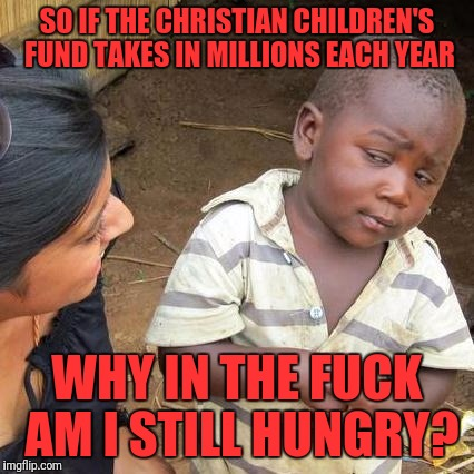 Third World Skeptical Kid Meme | SO IF THE CHRISTIAN CHILDREN'S FUND TAKES IN MILLIONS EACH YEAR WHY IN THE F**K AM I STILL HUNGRY? | image tagged in memes,third world skeptical kid | made w/ Imgflip meme maker