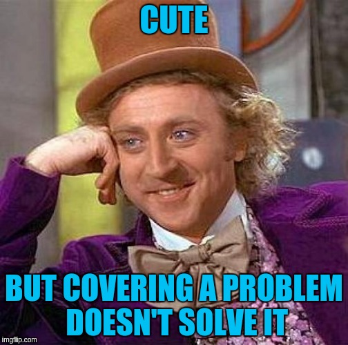 Creepy Condescending Wonka Meme | CUTE BUT COVERING A PROBLEM DOESN'T SOLVE IT | image tagged in memes,creepy condescending wonka | made w/ Imgflip meme maker