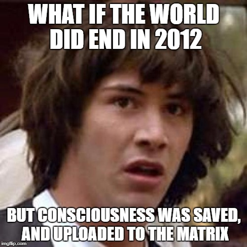 Conspiracy Keanu Meme | WHAT IF THE WORLD DID END IN 2012 BUT CONSCIOUSNESS WAS SAVED, AND UPLOADED TO THE MATRIX | image tagged in memes,conspiracy keanu | made w/ Imgflip meme maker