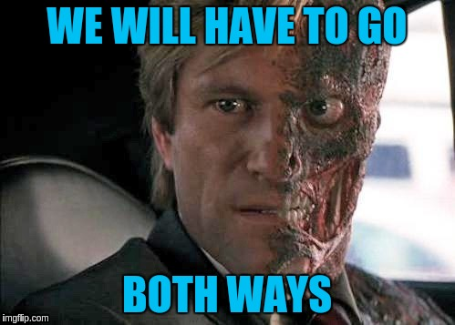 WE WILL HAVE TO GO BOTH WAYS | made w/ Imgflip meme maker
