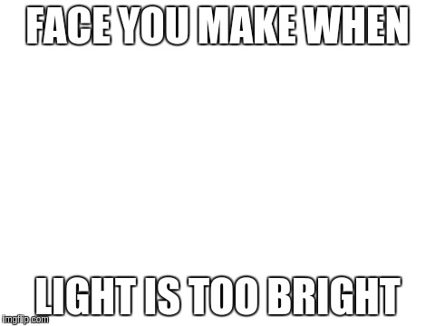 FACE YOU MAKE WHEN LIGHT IS TOO BRIGHT | made w/ Imgflip meme maker
