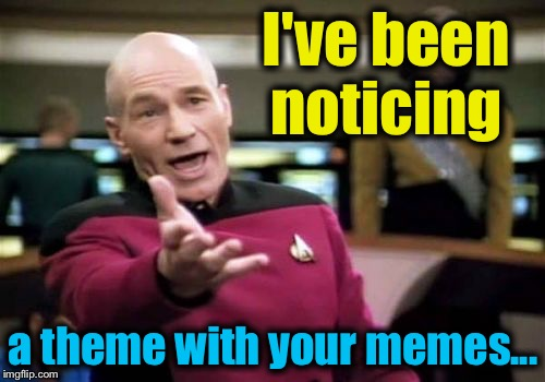 Picard Wtf Meme | I've been noticing a theme with your memes... | image tagged in memes,picard wtf | made w/ Imgflip meme maker