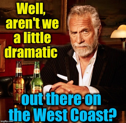 Well, aren't we a little dramatic out there on the West Coast? | made w/ Imgflip meme maker