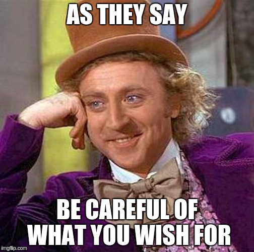 Creepy Condescending Wonka Meme | AS THEY SAY BE CAREFUL OF WHAT YOU WISH FOR | image tagged in memes,creepy condescending wonka | made w/ Imgflip meme maker