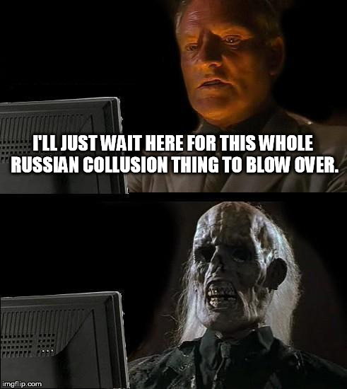Ill Just Wait Here Meme | I'LL JUST WAIT HERE FOR THIS WHOLE RUSSIAN COLLUSION THING TO BLOW OVER. | image tagged in memes,ill just wait here | made w/ Imgflip meme maker