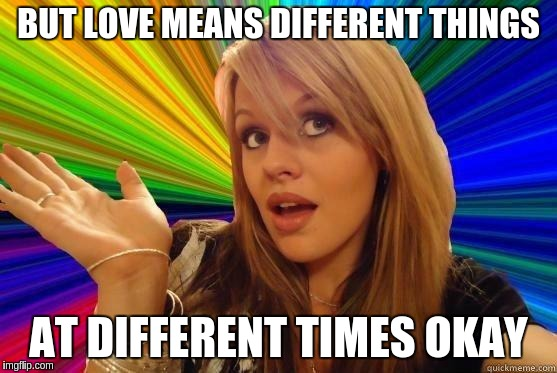 BUT LOVE MEANS DIFFERENT THINGS AT DIFFERENT TIMES OKAY | made w/ Imgflip meme maker
