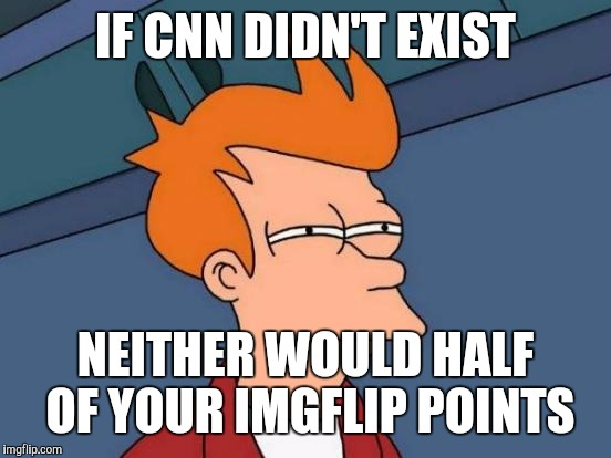 I'm all for CNN memes, but don't take it too far | IF CNN DIDN'T EXIST NEITHER WOULD HALF OF YOUR IMGFLIP POINTS | image tagged in memes,futurama fry | made w/ Imgflip meme maker
