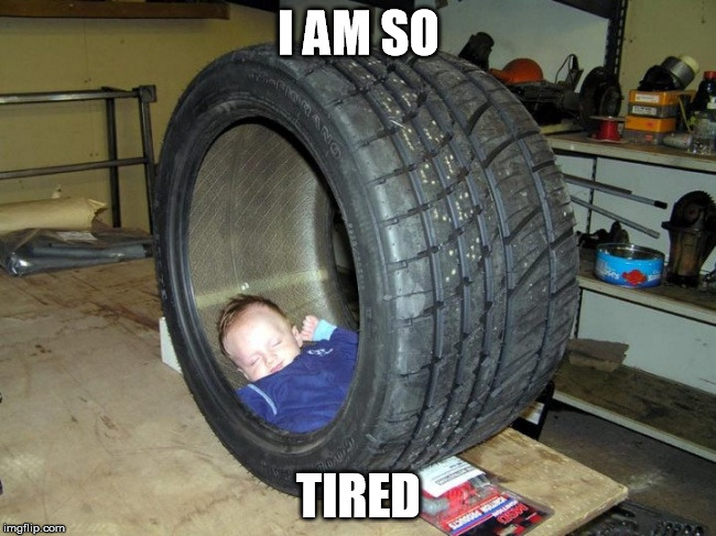 Tired | I AM SO TIRED | image tagged in memes | made w/ Imgflip meme maker