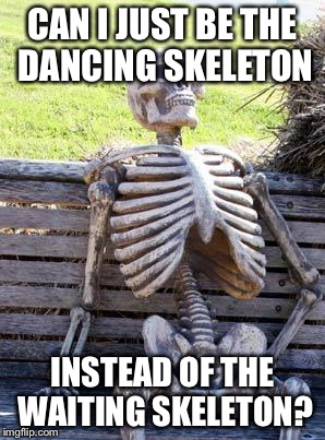 Waiting Skeleton Meme | CAN I JUST BE THE DANCING SKELETON INSTEAD OF THE WAITING SKELETON? | image tagged in memes,waiting skeleton | made w/ Imgflip meme maker