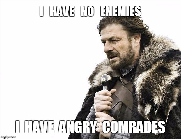 Brace Yourselves X is Coming Meme | I   HAVE   NO   ENEMIES I  HAVE  ANGRY  COMRADES | image tagged in memes,brace yourselves x is coming | made w/ Imgflip meme maker