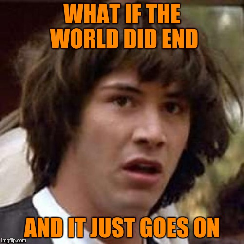 Conspiracy Keanu Meme | WHAT IF THE WORLD DID END AND IT JUST GOES ON | image tagged in memes,conspiracy keanu | made w/ Imgflip meme maker