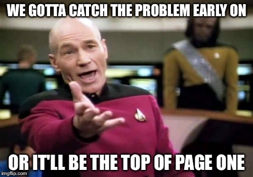 Picard Wtf Meme | WE GOTTA CATCH THE PROBLEM EARLY ON OR IT'LL BE THE TOP OF PAGE ONE | image tagged in memes,picard wtf | made w/ Imgflip meme maker