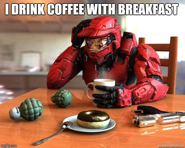 I DRINK COFFEE WITH BREAKFAST | made w/ Imgflip meme maker