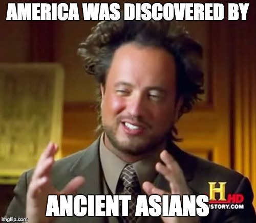 Ancient Aliens Meme | AMERICA WAS DISCOVERED BY ANCIENT ASIANS | image tagged in memes,ancient aliens | made w/ Imgflip meme maker