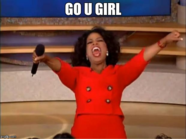 Oprah You Get A Meme | GO U GIRL | image tagged in memes,oprah you get a | made w/ Imgflip meme maker