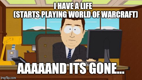 The problem with world of warcraft | I HAVE A LIFE               (STARTS PLAYING WORLD OF WARCRAFT) AAAAAND ITS GONE... | image tagged in memes,aaaaand its gone,world of warcraft,problem,play,game | made w/ Imgflip meme maker