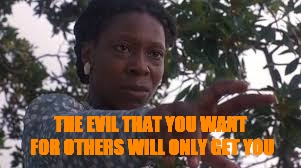 THE EVIL THAT YOU WANT FOR OTHERS WILL ONLY GET YOU | image tagged in celie | made w/ Imgflip meme maker