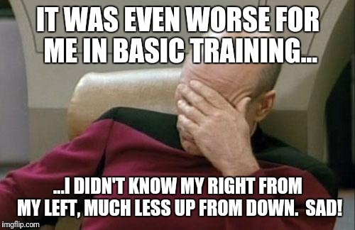 Captain Picard Facepalm Meme | IT WAS EVEN WORSE FOR ME IN BASIC TRAINING... ...I DIDN'T KNOW MY RIGHT FROM MY LEFT, MUCH LESS UP FROM DOWN.  SAD! | image tagged in memes,captain picard facepalm | made w/ Imgflip meme maker
