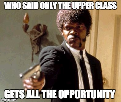 Say That Again I Dare You Meme | WHO SAID ONLY THE UPPER CLASS GETS ALL THE OPPORTUNITY | image tagged in memes,say that again i dare you | made w/ Imgflip meme maker