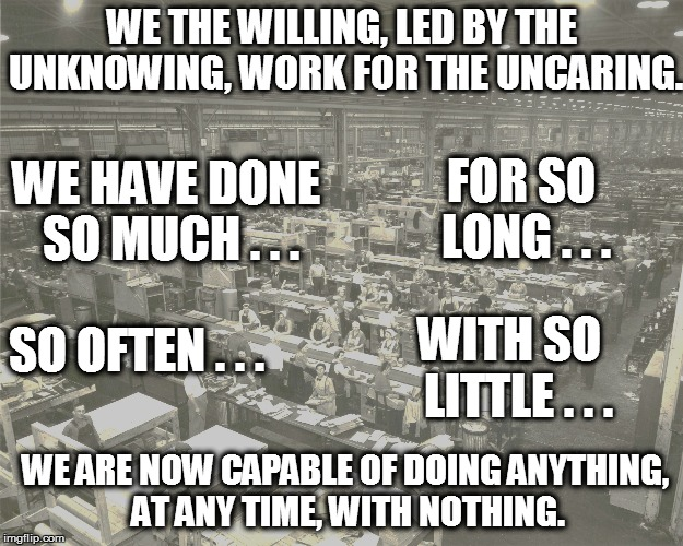 An Oldie But A Goodie | WE THE WILLING, LED BY THE UNKNOWING, WORK FOR THE UNCARING. WE ARE NOW CAPABLE OF DOING ANYTHING, AT ANY TIME, WITH NOTHING. WE HAVE DONE S | image tagged in funny | made w/ Imgflip meme maker