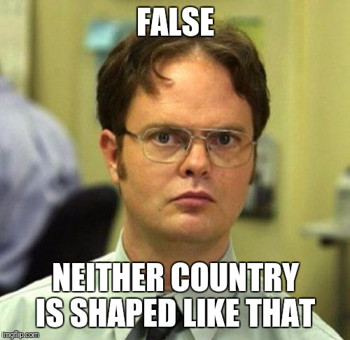 FALSE NEITHER COUNTRY IS SHAPED LIKE THAT | made w/ Imgflip meme maker
