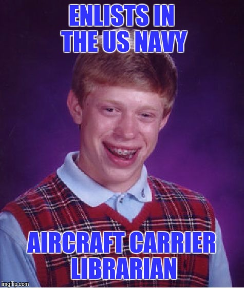 Bad Luck Brian Meme | ENLISTS IN THE US NAVY AIRCRAFT CARRIER LIBRARIAN | image tagged in memes,bad luck brian | made w/ Imgflip meme maker
