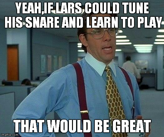 Lars,did you forget to tune your snare?Again? | YEAH,IF LARS COULD TUNE HIS SNARE AND LEARN TO PLAY THAT WOULD BE GREAT | image tagged in memes,that would be great,lars ulrich,metallica,stanger,yeah if lars could tune his snare and learn to play that would be great | made w/ Imgflip meme maker